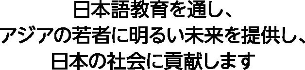 日本語教育を通し、アジアの若者に明るい未来を提供し、日本の社会に貢献します